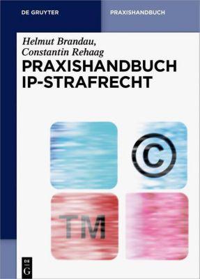 Praxishandbuch IP-Strafrecht, Helmut Brandau, Constantin Rehaag