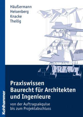 Praxiswissen Baurecht für Architekten und Ingenieure, Daniel Häußermann, Julia Heisenberg, Jürgen Knacke, Andreas Theilig