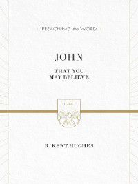 Preaching the Word: John (ESV Edition), R. Kent Hughes