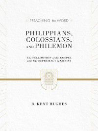 Preaching the Word: Philippians, Colossians, and Philemon (2 volumes in 1 / ESV Edition), R. Kent Hughes