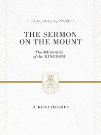 Preaching the Word: The Sermon on the Mount, R. Kent Hughes