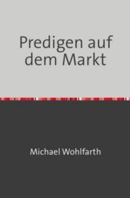 Predigen auf dem Markt - Michael Wohlfarth |