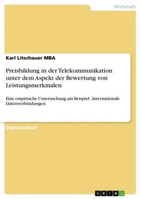 Preisbildung in der Telekommunikation unter dem Aspekt der Bewertung von Leistungsmerkmalen, Karl Litschauer MBA