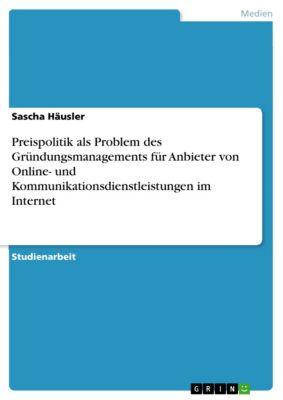 Preispolitik als Problem des Gründungsmanagements für Anbieter von Online- und Kommunikationsdienstleistungen im Internet, Sascha Häusler
