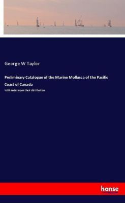 Preliminary Catalogue of the Marine Mollusca of the Pacific Coast of Canada, George W Taylor