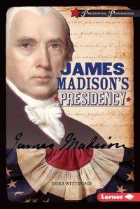 Presidential Powerhouses: James Madison's Presidency, Erika Wittekind