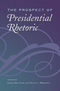 Presidential Rhetoric and Political Communication: Prospect of Presidential Rhetoric, Martin J. Medhurst