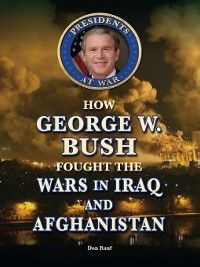 Presidents at War: How George W. Bush Fought the Wars in Iraq and Afghanistan, Don Rauf