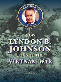 Presidents at War: How Lyndon B. Johnson Fought the Vietnam War, Jason Porterfield