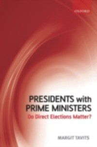 Presidents with Prime Ministers: Do Direct Elections Matter?, Margit Tavits