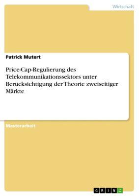 Price-Cap-Regulierung des Telekommunikationssektors unter Berücksichtigung der Theorie zweiseitiger Märkte, Patrick Mutert