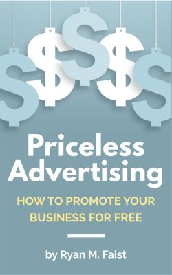 Priceless Advertising: How to Promote Your Business for Free, Ryan M. Faist