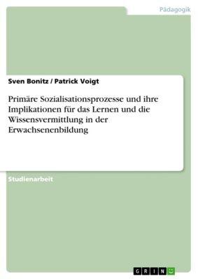 Primäre Sozialisationsprozesse und ihre Implikationen für das Lernen und die Wissensvermittlung in der Erwachsenenbildung, Sven Bonitz, Patrick Voigt