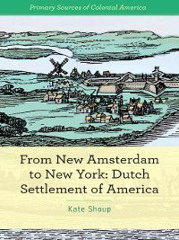 Primary Sources of Colonial America: From New Amsterdam to New York, Kate Shoup