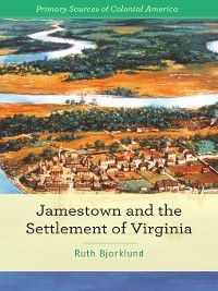 Primary Sources of Colonial America: Jamestown and the Settlement of Virginia, Ruth Bjorklund
