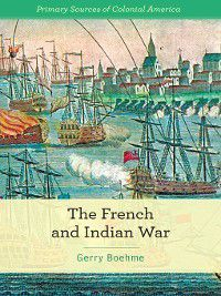 Primary Sources of Colonial America: The French and Indian War, Gerry Boehme