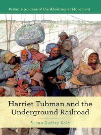 Primary Sources of the Abolitionist Movement: Harriet Tubman and the Underground Railroad, Susan Dudley Gold