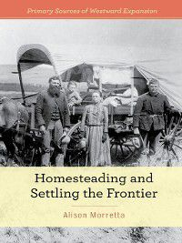Primary Sources of Westward Expansion: Homesteading and Settling the Frontier, Alison Morretta