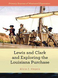 Primary Sources of Westward Expansion: Lewis and Clark and Exploring the Louisiana Purchase, Alicia Z. Klepeis
