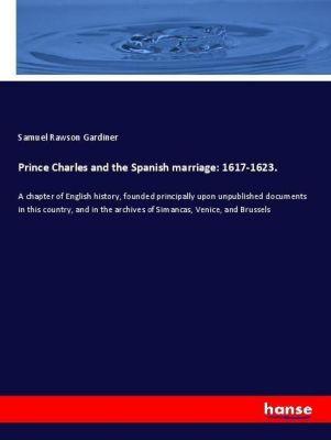 Prince Charles and the Spanish marriage: 1617-1623., Samuel Rawson Gardiner