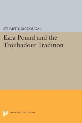 Princeton Essays in Literature: Ezra Pound and the Troubadour Tradition, Stuart Y. McDougal