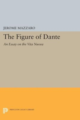 Princeton Essays in Literature: The Figure of Dante, Jerome Mazzaro
