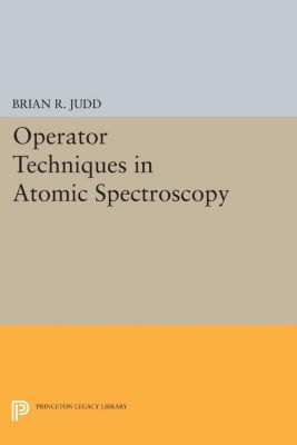 Princeton Landmarks in Mathematics and Physics: Operator Techniques in Atomic Spectroscopy, Brian Judd