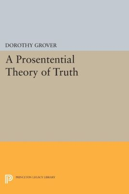 Princeton Legacy Library: A Prosentential Theory of Truth, Dorothy Grover