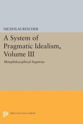 Princeton Legacy Library: A System of Pragmatic Idealism, Volume III, Nicholas Rescher