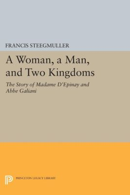 Princeton Legacy Library: A Woman, A Man, and Two Kingdoms, Francis Steegmuller