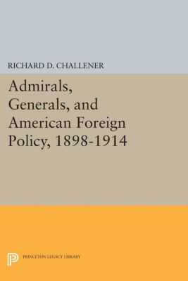 Princeton Legacy Library: Admirals, Generals, and American Foreign Policy, 1898-1914, Richard D. Challener