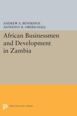 Princeton Legacy Library: African Businessmen and Development in Zambia, Andrew A. Beveridge, Anthony R. Oberschall