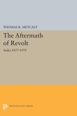 Princeton Legacy Library: Aftermath of Revolt, Thomas R. Metcalf