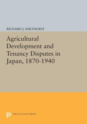 Princeton Legacy Library: Agricultural Development and Tenancy Disputes in Japan, 1870-1940, Richard J. Smethurst