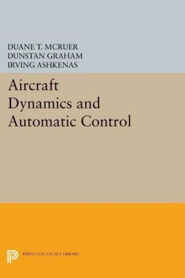 Princeton Legacy Library: Aircraft Dynamics and Automatic Control, Duane T. McRuer, Dunstan Graham, Irving Ashkenas