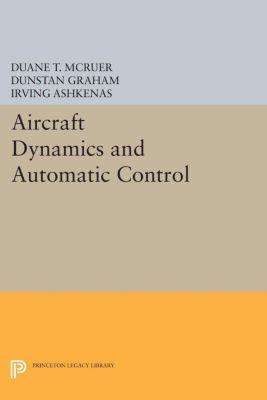 Princeton Legacy Library: Aircraft Dynamics and Automatic Control, Dunstan Graham, Irving Ashkenas, Duane McRuer