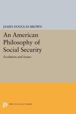 Princeton Legacy Library: An American Philosophy of Social Security, James Douglas Brown