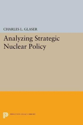 Princeton Legacy Library: Analyzing Strategic Nuclear Policy, Charles L. Glaser