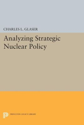 Princeton Legacy Library: Analyzing Strategic Nuclear Policy, Charles L. Glaser, Charles Glaser
