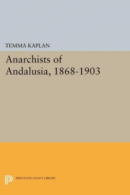 Princeton Legacy Library: Anarchists of Andalusia, 1868-1903, Temma Kaplan