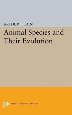 Princeton Legacy Library: Animal Species and Their Evolution, Arthur J. Cain