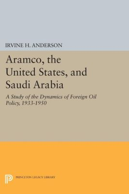 Princeton Legacy Library: Aramco, the United States, and Saudi Arabia, Irvine H. Anderson