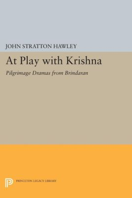 Princeton Legacy Library: At Play with Krishna, John Stratton Hawley