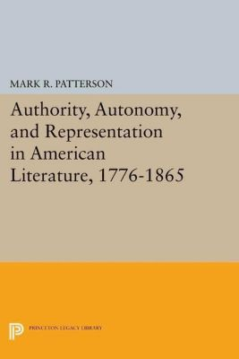 Princeton Legacy Library: Authority, Autonomy, and Representation in American Literature, 1776-1865, Mark R. Patterson