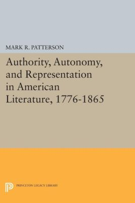 Princeton Legacy Library: Authority, Autonomy, and Representation in American Literature, 1776-1865, Mark Patterson