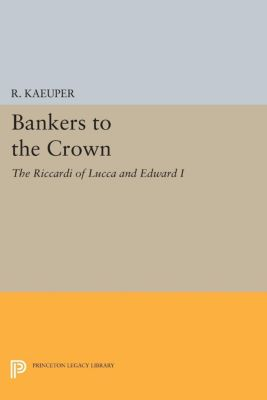 Princeton Legacy Library: Bankers to the Crown, R. Kaeuper