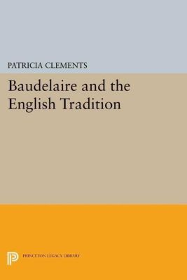 Princeton Legacy Library: Baudelaire and the English Tradition, Patricia Clements