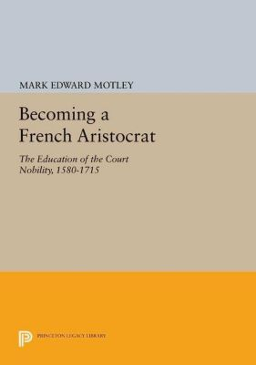Princeton Legacy Library: Becoming a French Aristocrat, Mark Edward Motley