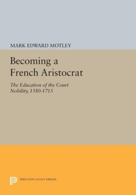 Princeton Legacy Library: Becoming a French Aristocrat, Mark Motley
