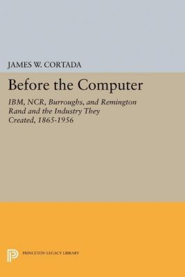 Princeton Legacy Library: Before the Computer, James W. Cortada
